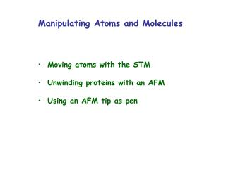 Manipulating Atoms and Molecules     Moving atoms with the STM   Unwinding proteins with an AFM   Using an AFM tip as pe