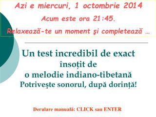 Azi e  miercuri, 1 octombrie 2014 Acum este ora  21:45 . Relaxează-te un moment şi completează …