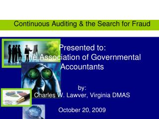 Continuous Auditing  the Search for Fraud   Presented to: The Association of Governmental Accountants  by: Charles W. La