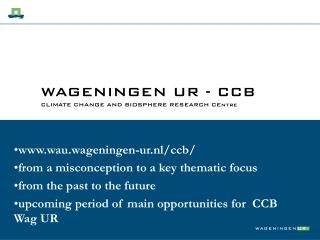 WAGENINGEN UR - CCB CLIMATE CHANGE AND BIOSPHERE RESEARCH CEntre