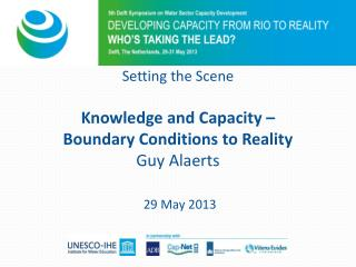 Setting the Scene Knowledge and Capacity –  Boundary Conditions to Reality Guy Alaerts 29 May 2013