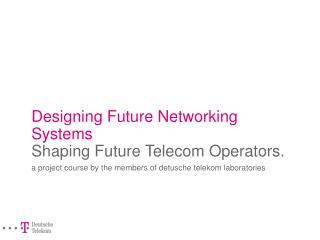 Designing Future Networking Systems Shaping Future Telecom Operators.