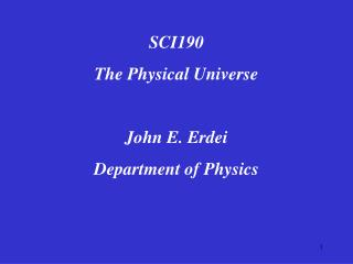 SCI190 The Physical Universe  John E. Erdei Department of Physics