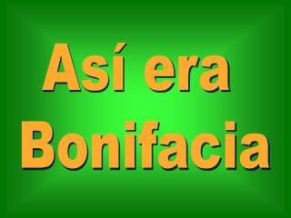 Así era  Bonifacia
