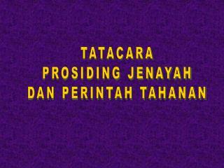 TATACARA  PROSIDING JENAYAH  DAN PERINTAH TAHANAN