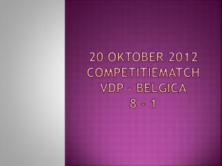 20  oktober  2012 competitiematch VDP –  belgica 8 - 1