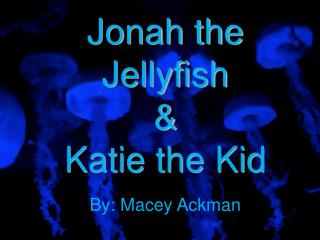 Jonah the Jellyfish & Katie the Kid
