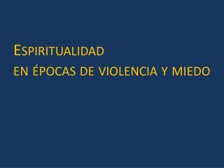 Espiritualidad  en épocas de violencia y miedo