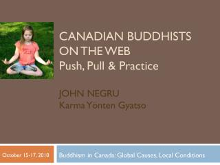 Canadian Buddhists on the web Push, Pull & Practice John Negru Karma Yönten Gyatso