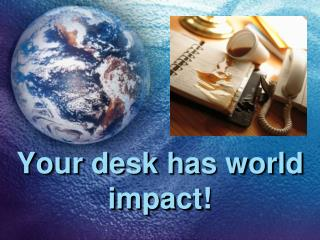 Your desk has world impact!