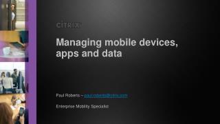 Paul Roberts –  paul.roberts@citrix Enterprise Mobility Specialist