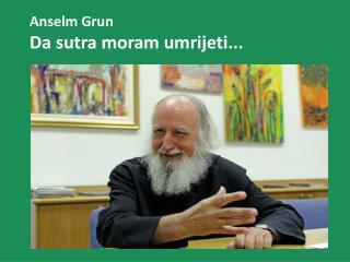 Anselm Grun Da sutra moram umrijeti...