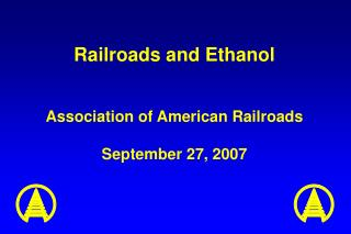 Railroads and Ethanol Association of American Railroads September 27, 2007