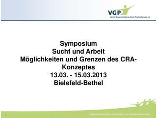 Symposium  Sucht und Arbeit Möglichkeiten und Grenzen des CRA- Konzeptes 13.03. - 15.03.2013