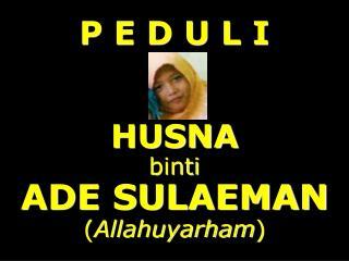 P E D U L I HUSNA binti  ADE SULAEMAN ( Allahuyarham )
