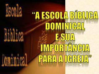 """""""A ESCOLA BÍBLICA DOMINICAL E SUA IMPORTÂNCIA PARA A IGREJA"""""""