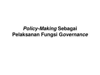 Policy- M aking  S ebagai  P elaksanan  F ungsi  G overnance