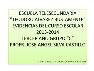 """ESCUELA TELESECUNDARIA """"TEODORO ALVAREZ BUSTAMENTE"""" EVIDENCIAS DEL CURSO ESCOLAR 2013-2014"""