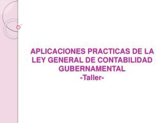 APLICACIONES PRACTICAS DE LA LEY GENERAL DE CONTABILIDAD GUBERNAMENTAL -Taller-
