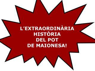 L�EXTRAORDIN�RIA  HIST�RIA  DEL POT  DE MAIONESA!