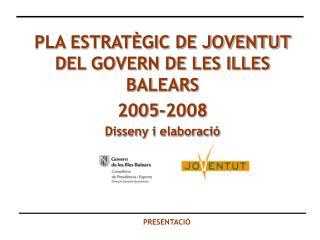 PLA ESTRATÈGIC DE JOVENTUT DEL GOVERN DE LES ILLES BALEARS  2005-2008 Disseny i elaboració