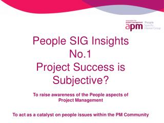 People SIG Insights No.1 Project Success is Subjective  To raise awareness of the People aspects of  Project Management