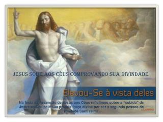 JESUS SOBE AOS CÉUS COMPROVANDO SUA DIVINDADE
