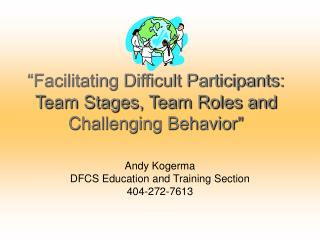 Facilitating Difficult Participants: Team Stages, Team Roles and  Challenging Behavior