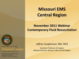 Missouri EMS   Central Region  November 2011 Webinar Contemporary Fluid Resuscitation   Jeffrey Coughenour, MD, FACS   A