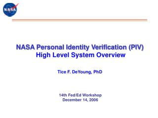 NASA Personal Identity Verification (PIV)  High Level System Overview Tice F. DeYoung, PhD