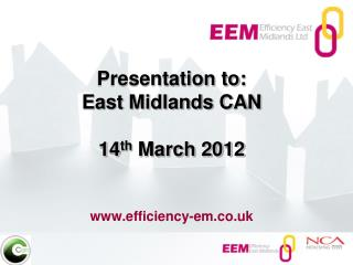Presentation to: East Midlands CAN 14 th  March 2012 efficiency-em.co.uk