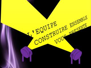L'EQUIPE  CONSTRUIRE ENSEMBLE       VOUS  PRESENTE