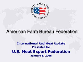 International Red Meat Update Presented By: U.S. Meat Export Federation January 8, 2006