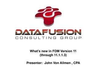 What's new in FDM Version 11 (through 11.1.1.3) Presenter:  John Von Allmen , CPA