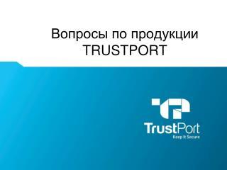 Вопросы по продукции  TRUSTPORT