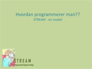 Hvordan programmerer man?? STREAM - en model
