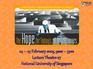24 – 25 February 2003, 9am – 5pm Lecture Theatre 27 National University of Singapore