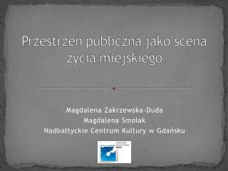 Magdalena Zakrzewska-Duda Magdalena Smolak Nadbałtyckie Centrum Kultury w Gdańsku
