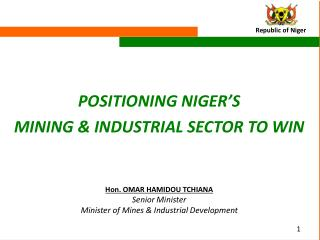 POSITIONING NIGER'S MINING & INDUSTRIAL SECTOR TO WIN Hon. OMAR HAMIDOU TCHIANA Senior Minister