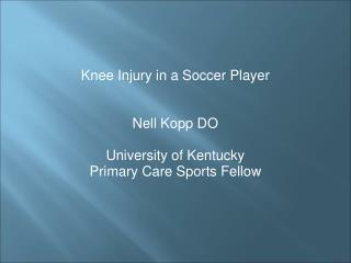 Knee Injury in a Soccer Player Nell Kopp DO University of Kentucky  Primary Care Sports Fellow