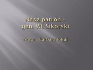 Nasz patron –  gen. Wł. Sikorski Autor - Barbara Pikul