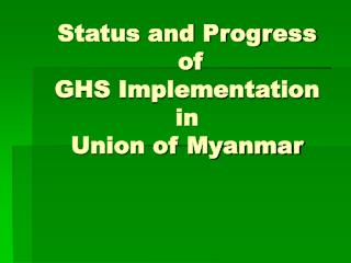 Status and Progress            of  GHS Implementation in  Union of Myanmar