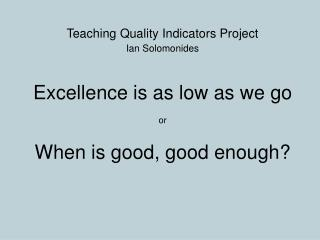 Teaching Quality Indicators Project Ian Solomonides Excellence is as low as we go or