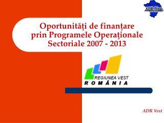 Oportunităţi de finanţare  prin  Programele Opera ţ ionale Sectoriale 2007 - 2013