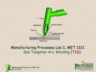 Manufacturing Processes Lab I, MET 1321 Gas Tungsten Arc Welding  ( TIG )