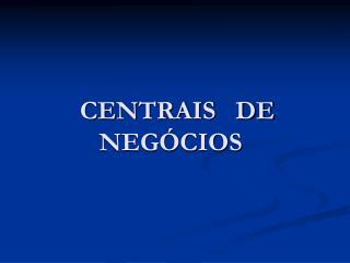 CENTRAIS   DE NEGÓCIOS