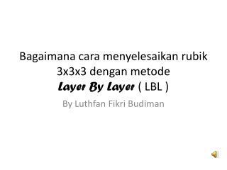 Bagaimana cara menyelesaikan rubik  3x3x3  dengan metode Layer By Layer  ( LBL )