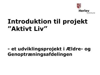 """Introduktion til projekt """"Aktivt Liv"""" - et udviklingsprojekt i Ældre- og Genoptræningsafdelingen"""