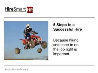 5 Steps to a Successful Hire Because hiring someone to do the job right is important.