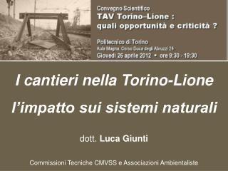 I cantieri nella Torino-Lione l'impatto sui sistemi naturali dott.  Luca Giunti